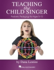Teaching the Child Singer: Pediatric Pedagogy for Ages 5-13: Pediatric Pedagogy for Ages 5-13 Cover Image