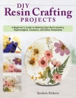 DIY Resin Crafting Projects: A Beginner's Guide to Making Clear Resin Jewelry, Paperweights, Coasters, and Other Keepsakes Cover Image