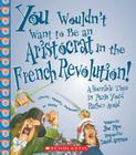 You Wouldn't Want to Be an Aristocrat in the French Revolution!: A Horrible Time in Paris You'd Rather Avoid Cover Image
