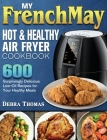 My FrenchMay Hot and Healthy Air Fryer Cookbook: 600 Surprisingly Delicious Low-Oil Recipes for Your Healthy Meals Cover Image
