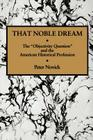 That Noble Dream: The 'Objectivity Question' and the American Historical Profession (Ideas in Context #13) Cover Image