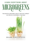 Learn Everything about Microgreens: The essential beginners' guide to growing nutrient and organic microgreens vegetable Cover Image