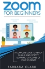 Zoom For Beginners: A Complete Guide to Teach Online and Improve the Learning Outcomes of your Students Cover Image