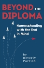 Beyond the Diploma: Homeschooling with the End in Mind Cover Image
