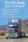 The CDL Study Master Skills Guide: Passing The Knowledge Test, Passing The Driver's Tests & 'How To' Handbook Cover Image