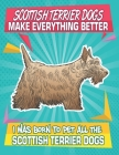 Scottish Terrier Dogs Make Everything Better I Was Born To Pet All The Scottish Terrier Dogs: Composition Notebook for Dog and Puppy Lovers Cover Image