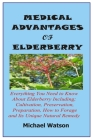 Medical Advantages of Elderberry: Everything You Need To Know About Elderberry Including; Cultivation, Preservation, Preparation, How to Forage and It Cover Image