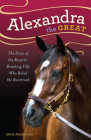 Alexandra the Great: The Story of the Record-Breaking Filly Who Ruled the Racetrack Cover Image