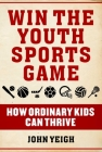 Win The Youth Sports Game: How Ordinary Kids Can Thrive Cover Image