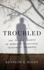 Troubled: The Failed Promise of America's Behavioral Treatment Programs Cover Image