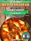 The Ultimate Mediterranean Diet Slow Cooker Cookbook: Quick and Healthy Slow Cooker Mediterranean Recipes to Rapidly Lose Weight, Upgrade Your Body He Cover Image
