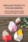 Origami Projects For Beginners: Find A Comprehensive Guide To Standard Origami Symbols: Supreme Origami Made Patterns For Beginners Cover Image