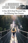 A Guidebook To Living Your Best Life: A One-Of-A-Kind Personal Take On Following Your Dreams: Guide To Take Immediate Action Towards Realizing Your Dr Cover Image