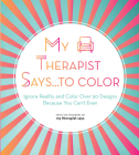 My Therapist Says...to Color: Ignore Reality and Color Over 50 Designs Because You Can't Even Cover Image