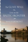 The Glass Wall: Lives on the Baltic Frontier Cover Image