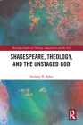 Shakespeare, Theology, and the Unstaged God (Routledge Studies in Theology) Cover Image