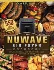 The NuWave Air Fryer Cookbook: 550 Easy Recipes to Fry, Bake, Grill, and Roast with Your NuWave Air Fryer Cover Image