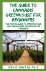 The Guide to Cannabis Greenhouse for Beginners: The Master Guide To Starting Your Own Greenhouse Gardening For Cannabis Cover Image