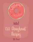 Hello! 150 Doughnut Recipes: Best Doughnut Cookbook Ever For Beginners [Churro Cookbook, Baked Donut Cookbook, Mini Donut Cookbook, Churro Recipe, Cover Image