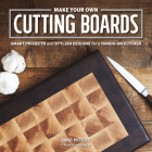 Make Your Own Cutting Boards: Smart Projects & Stylish Designs for a Hands-On Kitchen Cover Image
