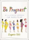 Be Pregnant: An Illustrated Companion for Moms-to-Be Cover Image