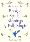 Sister Karol's Book of Spells, Blessings & Folk Magic Cover Image