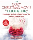 The Cozy Christmas Movie Cookbook: Mouthwatering Food to Enjoy During Your Favorite Holiday Films Cover Image