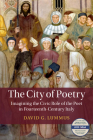 The City of Poetry: Imagining the Civic Role of the Poet in Fourteenth-Century Italy (Cambridge Studies in Medieval Literature) Cover Image