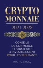 Crypto-monnaie 2021-2022: Conseils du Commerce et Stratégies d'Investissement pour les Débutants (Bitcoin, Ethereum, Ripple, Doge, Cardano, Shib Cover Image