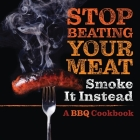 Stop Beating Your Meat - Smoke it Instead: A Meatlover's Cookbook with 50 Delicious and Funny Grill & BBQ Recipes That Will Have Your Guests Begging f Cover Image