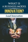 What Is A Business Model Innovation?: Lead Innovation: Business Model Cover Image