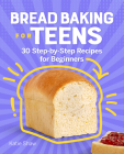 Bread Baking for Teens: 30 Step-By-Step Recipes for Beginners Cover Image