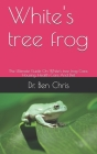 White's tree frog: The Ultimate Guide On White's tree frog Care, Housing, Health Care And Diet Cover Image