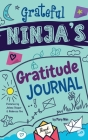 Grateful Ninja's Gratitude Journal for Kids: A Journal to Cultivate an Attitude of Gratitude, a Positive Mindset, and Mindfulness Cover Image