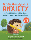 When Harley Has Anxiety: A Fun CBT Skills Activity Book to Help Manage Worries and Fears (For Kids 5-9) Cover Image