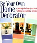 Be Your Own Home Decorator: Creating the Look You Love Without Spending a Fortune Cover Image