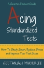 Acing Standardized Tests: How To Study Smart, Reduce Stress and Improve Your Test Score Cover Image