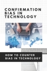 Confirmation Bias In Technology: How To Counter Bias In Technology: Unconscious Bias In Technology Cover Image