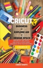 Cricut: 3 BOOKS IN 1: BUSINESS + EXPLORE AIR + DESIGN SPACE: Master all the tools and start a profitable business with your ma Cover Image