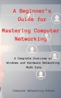 A Beginner's Guide for Mastering Computer Networking: A Complete Overview on Windows and Hardware Networking Made Easy. Cover Image