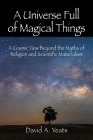 A Universe Full of Magical Things: A Cosmic View Beyond the Myths of Religion and Scientific Materialism Cover Image
