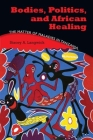 Bodies, Politics, and African Healing: The Matter of Maladies in Tanzania Cover Image