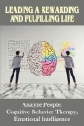 Leading A Rewarding And Fulfilling Life: Analyze People, Cognitive Behavior Therapy, Emotional Intelligence: Learning Cognitive-Behavior Therapy An Il Cover Image