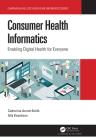 Consumer Health Informatics: Enabling Digital Health for Everyone (Chapman & Hall/CRC Healthcare Informatics) Cover Image