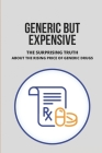Generic But Expensive: The Surprising Truth About The Rising Price Of Generic Drugs: Generic Drug Pricing Strategies Cover Image