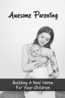 Awesome Parenting - Building A Real Home For Your Children: A Way To Strengthen The Love With Children Cover Image
