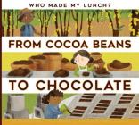 From Cocoa Beans to Chocolate (Who Made My Lunch?) Cover Image