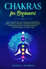Chakras for Beginners: How to absorb the universal energy and Begin to radiate positive vibrations with this self-help guide. Self-healing pr Cover Image