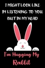 I Might Look Like Im Listening to You But In My Head I'm Hugging My Rabbit: Rabbit Gifts for Rabbit Lovers: Awesome Pink Black and White Rabbit Notebo Cover Image