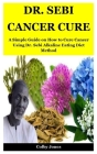 Dr. Sebi Cancer Cure: A Simple Guide on How to Cure Cancer Using Dr. Sebi Alkaline Eating Diet Method Cover Image